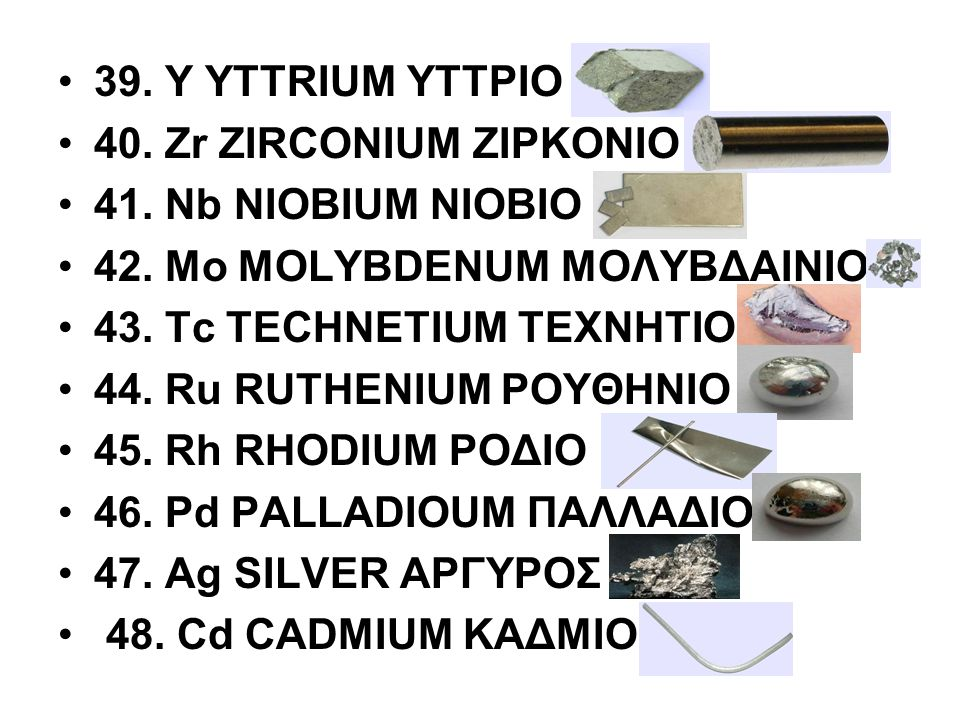 39. Y YTTRIUM ΥΤΤΡΙΟ 40. Zr ZIRCONIUM ΖΙΡΚΟΝΙΟ. 41. Nb NIOBIUM ΝΙΟΒΙΟ. 42. Μο MOLYBDENUM ΜΟΛΥΒΔΑΙΝΙΟ.
