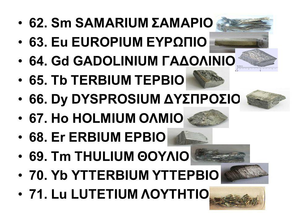 62. Sm SAMARIUM ΣΑΜΑΡΙΟ 63. Eu EUROPIUM ΕΥΡΩΠΙΟ. 64. Gd GADOLINIUM ΓΑΔΟΛΙΝΙΟ. 65. Tb TERBIUM ΤΕΡΒΙΟ.