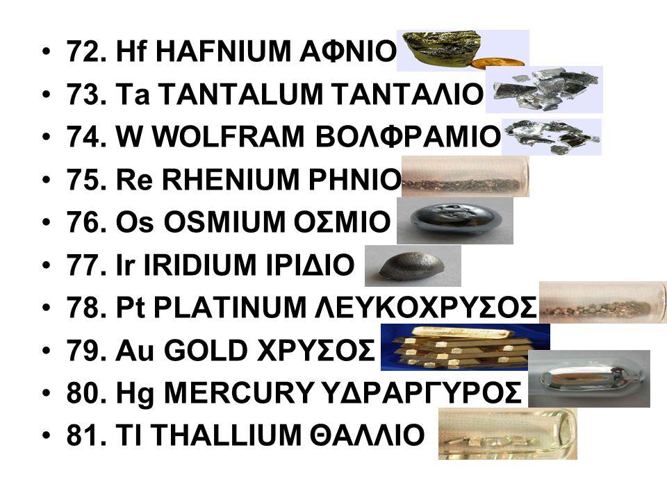 72. Hf HAFNIUM ΑΦΝΙΟ 73. Ta TANTALUM ΤΑΝΤΑΛΙΟ. 74. W WOLFRAM ΒΟΛΦΡΑΜΙΟ. 75. Re RHENIUM ΡΗΝΙΟ. 76. Os OSMIUM ΟΣΜΙΟ.