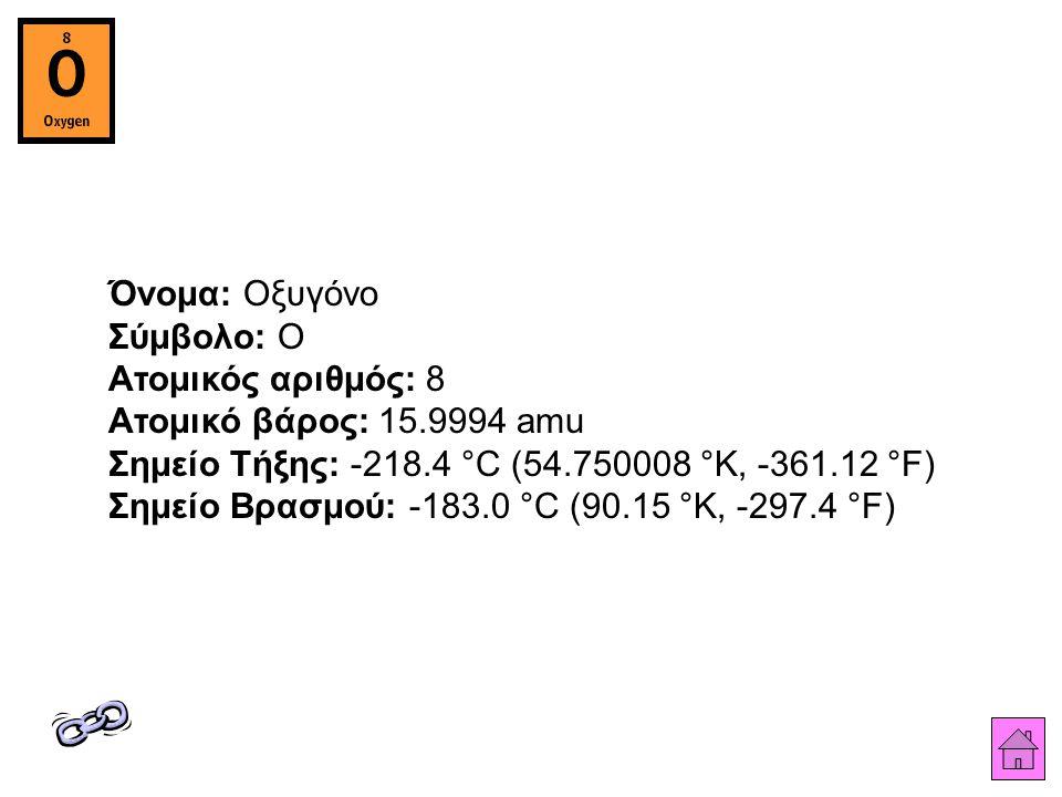 Όνομα: Οξυγόνο Σύμβολο: O Ατομικός αριθμός: 8 Ατομικό βάρος: 15
