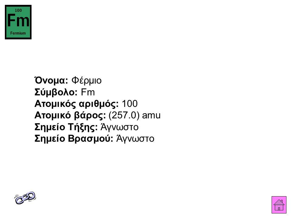 Όνομα: Φέρμιο Σύμβολο: Fm Ατομικός αριθμός: 100 Ατομικό βάρος: (257