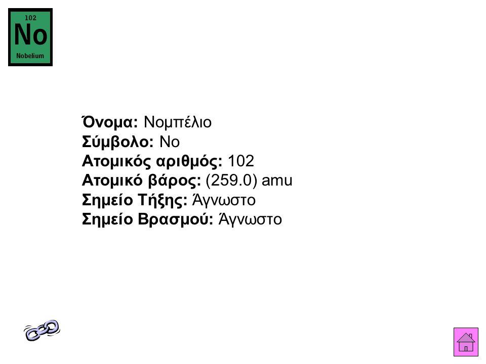 Όνομα: Νομπέλιο Σύμβολο: No Ατομικός αριθμός: 102 Ατομικό βάρος: (259