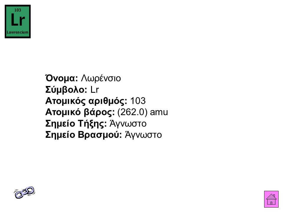 Όνομα: Λωρένσιο Σύμβολο: Lr Ατομικός αριθμός: 103 Ατομικό βάρος: (262