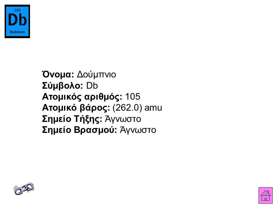 Όνομα: Δούμπνιο Σύμβολο: Db Ατομικός αριθμός: 105 Ατομικό βάρος: (262