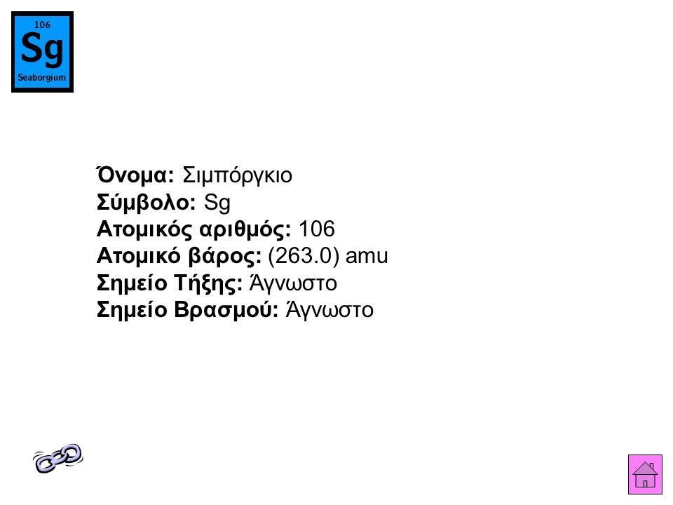 Όνομα: Σιμπόργκιο Σύμβολο: Sg Ατομικός αριθμός: 106 Ατομικό βάρος: (263.0) amu Σημείο Τήξης: Άγνωστο Σημείο Βρασμού: Άγνωστο