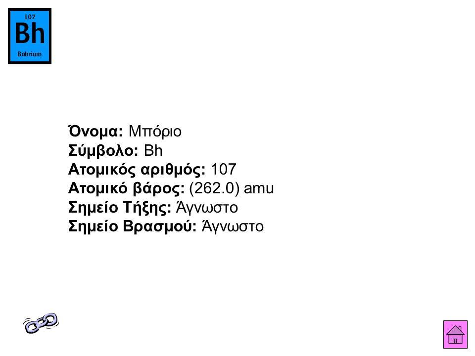 Όνομα: Μπόριο Σύμβολο: Bh Ατομικός αριθμός: 107 Ατομικό βάρος: (262