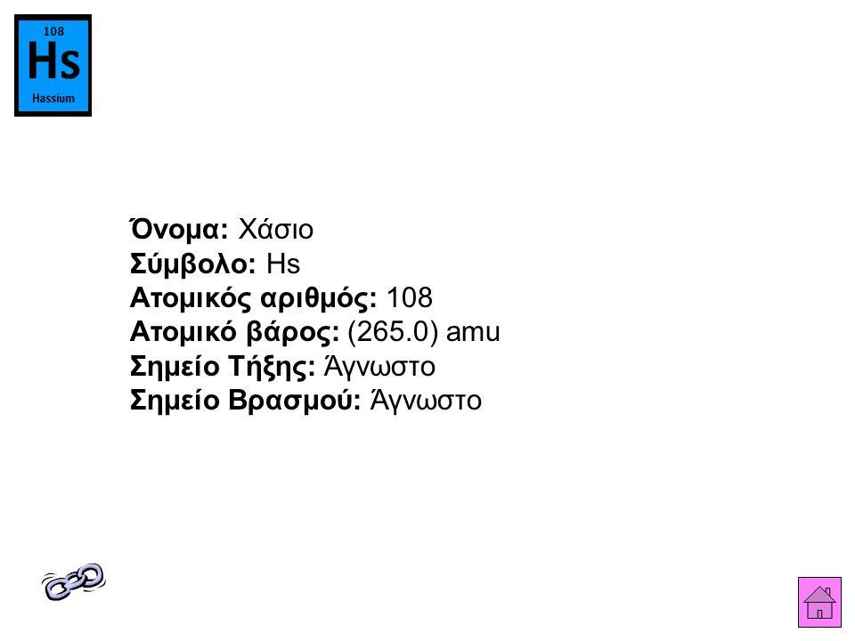 Όνομα: Χάσιο Σύμβολο: Hs Ατομικός αριθμός: 108 Ατομικό βάρος: (265