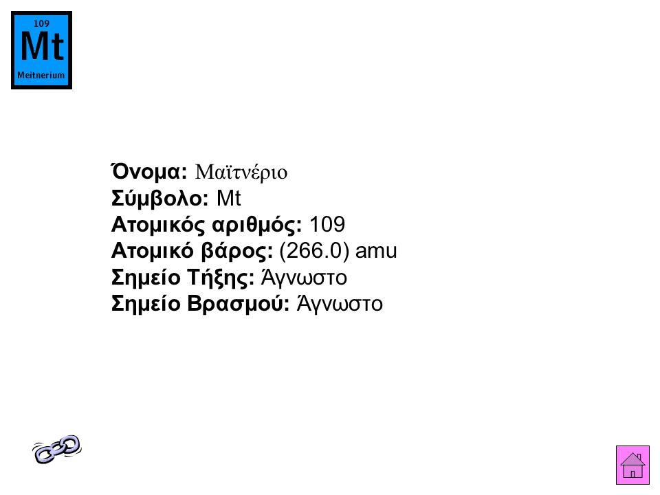 Όνομα: Μαϊτνέριο Σύμβολο: Mt Ατομικός αριθμός: 109 Ατομικό βάρος: (266