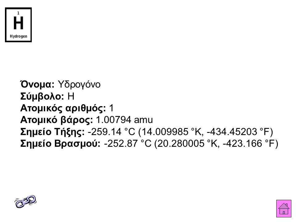 Όνομα: Υδρογόνο Σύμβολο: H Ατομικός αριθμός: 1 Ατομικό βάρος: 1