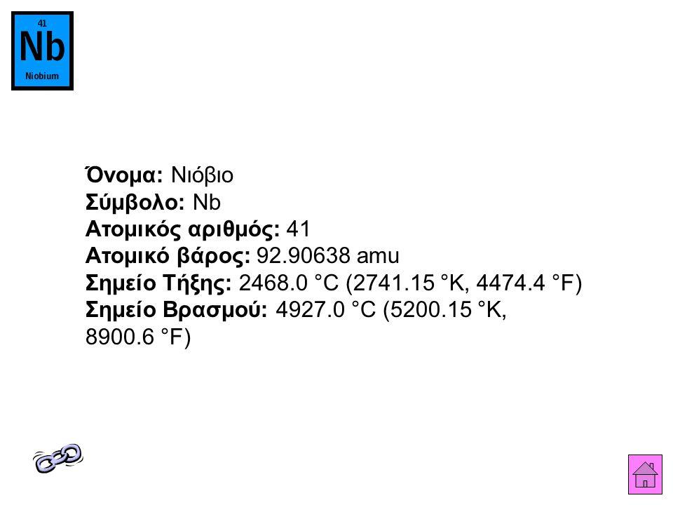 Όνομα: Νιόβιο Σύμβολο: Nb Ατομικός αριθμός: 41 Ατομικό βάρος: 92