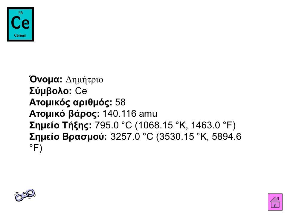Όνομα: Δημήτριο Σύμβολο: Ce Ατομικός αριθμός: 58 Ατομικό βάρος: 140