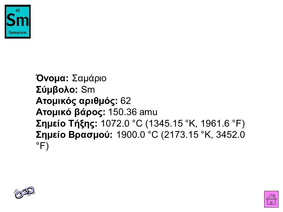 Όνομα: Σαμάριο Σύμβολο: Sm Ατομικός αριθμός: 62 Ατομικό βάρος: 150
