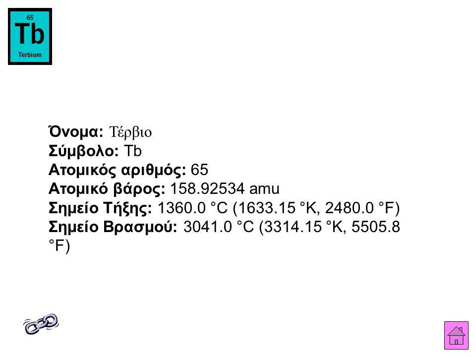 Όνομα: Τέρβιο Σύμβολο: Tb Ατομικός αριθμός: 65 Ατομικό βάρος: 158