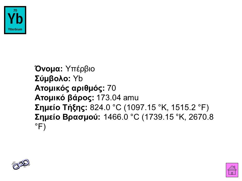 Όνομα: Υπέρβιο Σύμβολο: Yb Ατομικός αριθμός: 70 Ατομικό βάρος: 173