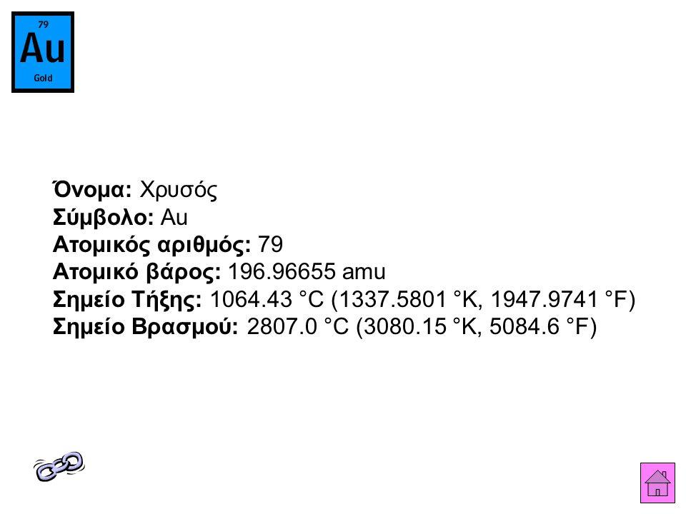 Όνομα: Χρυσός Σύμβολο: Au Ατομικός αριθμός: 79 Ατομικό βάρος: 196