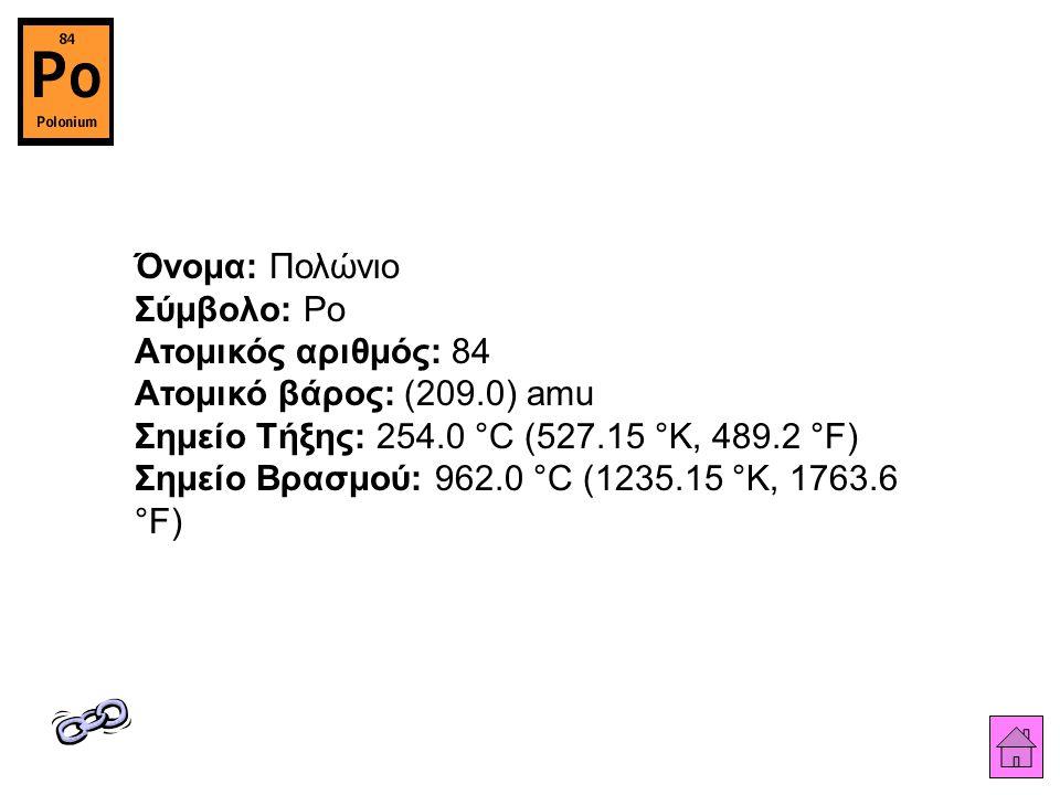 Όνομα: Πολώνιο Σύμβολο: Po Ατομικός αριθμός: 84 Ατομικό βάρος: (209