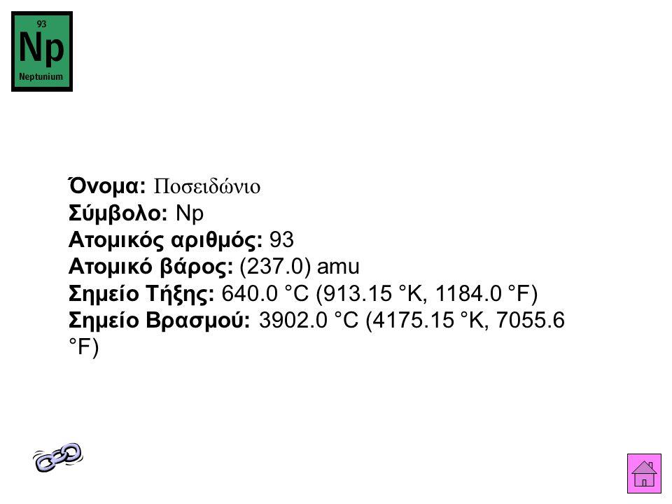 Όνομα: Ποσειδώνιο Σύμβολο: Np Ατομικός αριθμός: 93 Ατομικό βάρος: (237