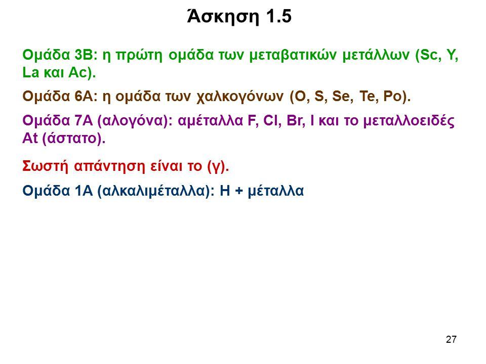 Άσκηση 1.5 Ομάδα 3Β: η πρώτη ομάδα των μεταβατικών μετάλλων (Sc, Y, La και Ac). Ομάδα 6Α: η ομάδα των χαλκογόνων (Ο, S, Se, Te, Po).