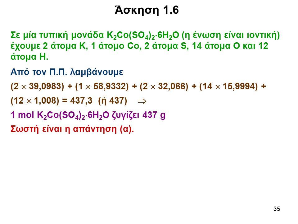 Άσκηση 1.6 Σε μία τυπική μονάδα Κ2Co(SO4)26H2O (η ένωση είναι ιοντική) έχουμε 2 άτομα Κ, 1 άτομο Co, 2 άτομα S, 14 άτομα Ο και 12 άτομα Η.