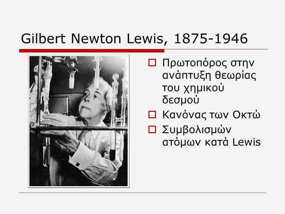 Gilbert Newton Lewis, 1875-1946 Πρωτοπόρος στην ανάπτυξη θεωρίας του χημικού δεσμού. Κανόνας των Οκτώ.