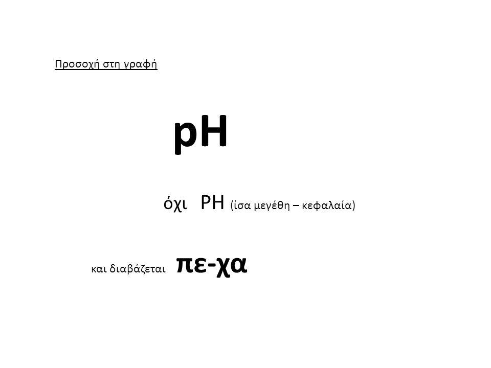 pH όχι PH (ίσα μεγέθη – κεφαλαία) Προσοχή στη γραφή