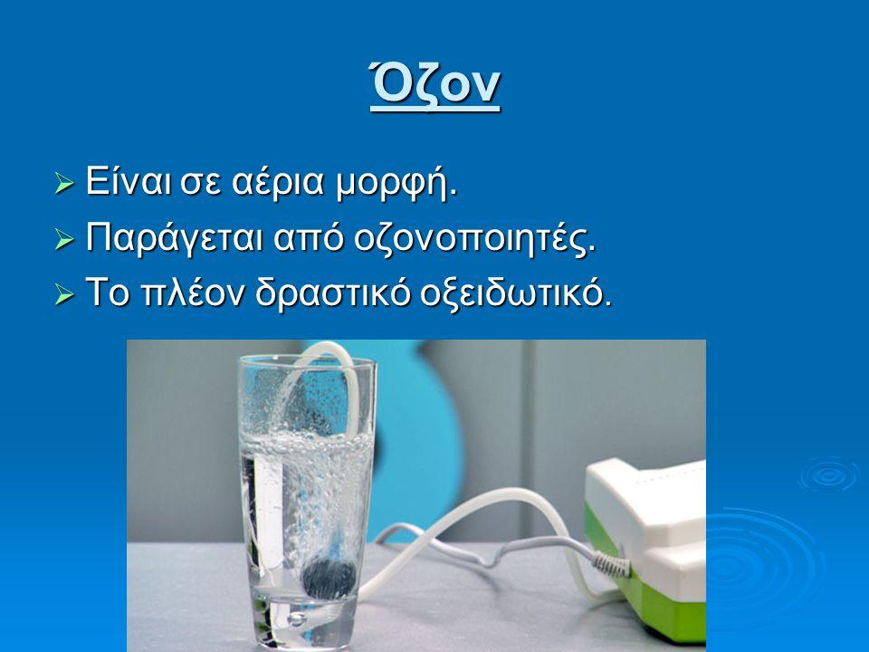 Όζον Είναι σε αέρια μορφή. Παράγεται από οζονοποιητές.
