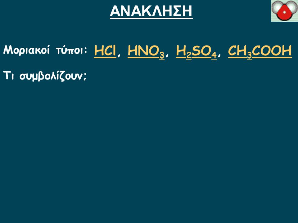 ΑΝΑΚΛΗΣΗ Μοριακοί τύποι: ΗCl, HNO3, H2SO4, CH3COOH Τι συμβολίζουν;