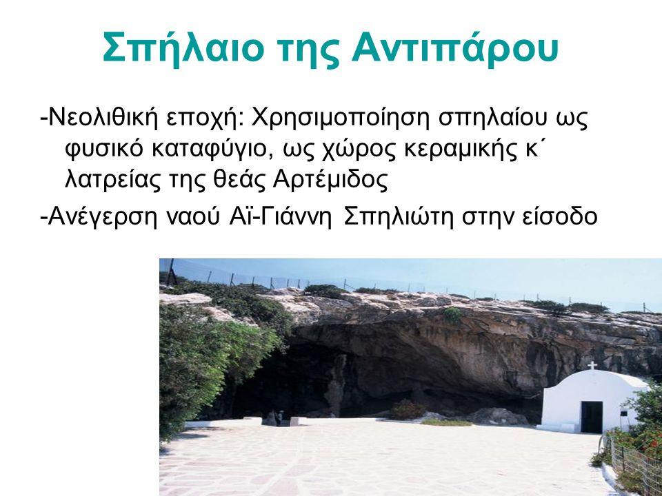 Σπήλαιο της Αντιπάρου -Νεολιθική εποχή: Χρησιμοποίηση σπηλαίου ως φυσικό καταφύγιο, ως χώρος κεραμικής κ΄ λατρείας της θεάς Αρτέμιδος.