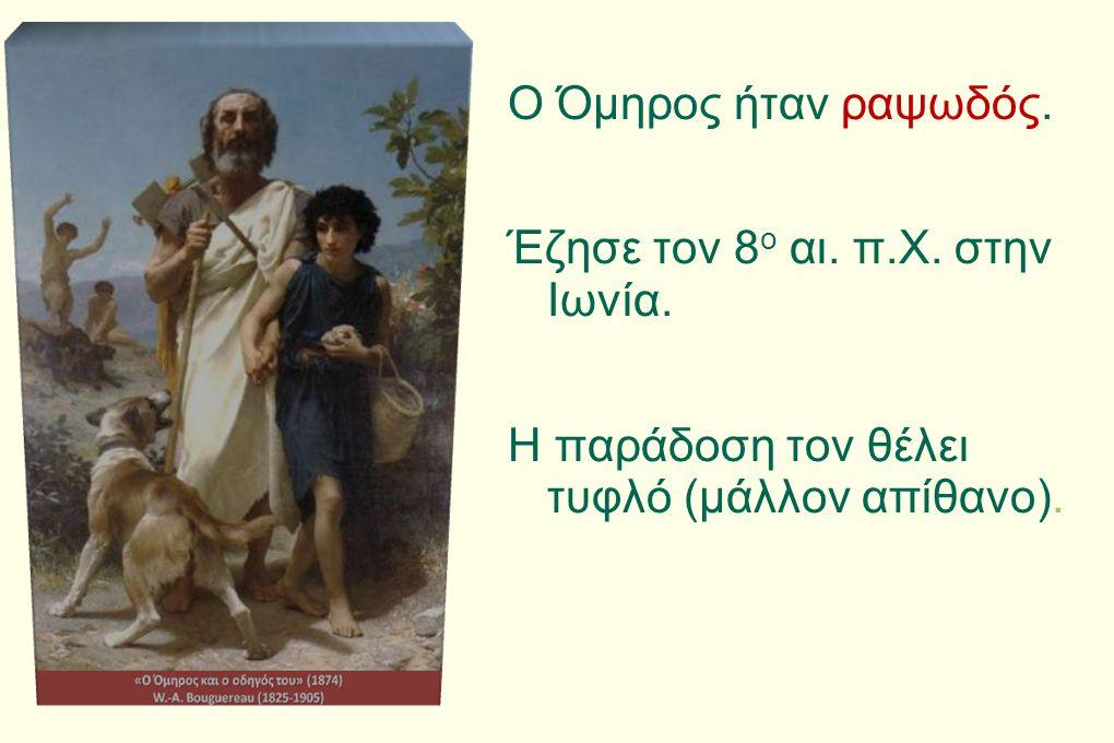 Ο Όμηρος ήταν ραψωδός. Έζησε τον 8ο αι. π. Χ. στην Ιωνία