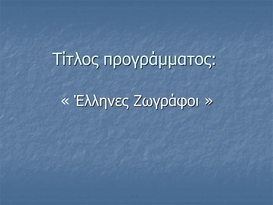 Τίτλος προγράμματος: « Έλληνες Ζωγράφοι »