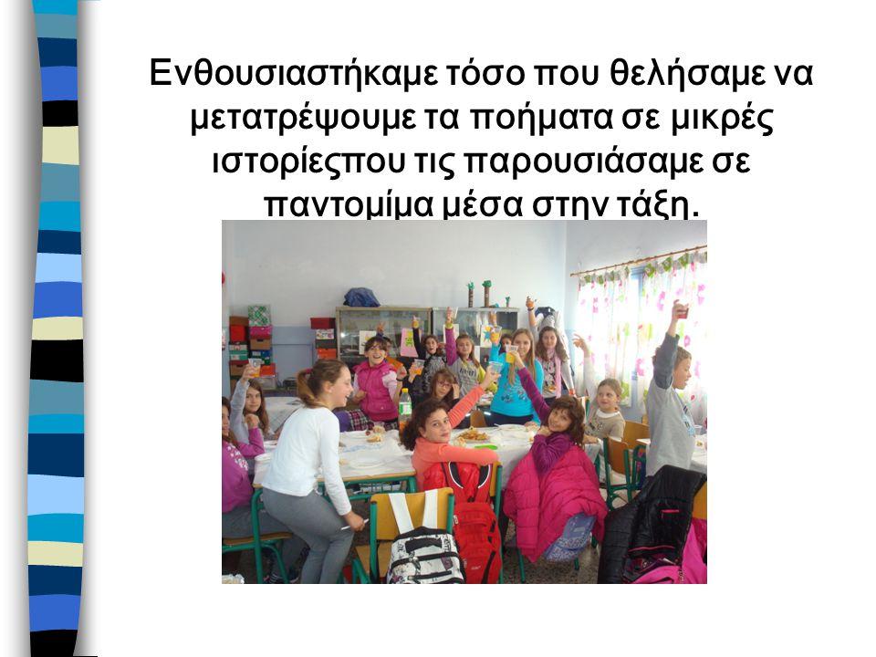 Ενθουσιαστήκαμε τόσο που θελήσαμε να μετατρέψουμε τα ποήματα σε μικρές ιστορίεςπου τις παρουσιάσαμε σε παντομίμα μέσα στην τάξη.