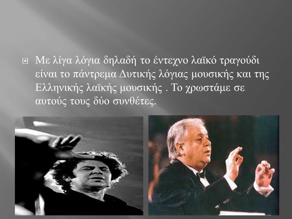 Με λίγα λόγια δηλαδή το έντεχνο λαϊκό τραγούδι είναι το πάντρεμα Δυτικής λόγιας μουσικής και της Ελληνικής λαϊκής μουσικής .