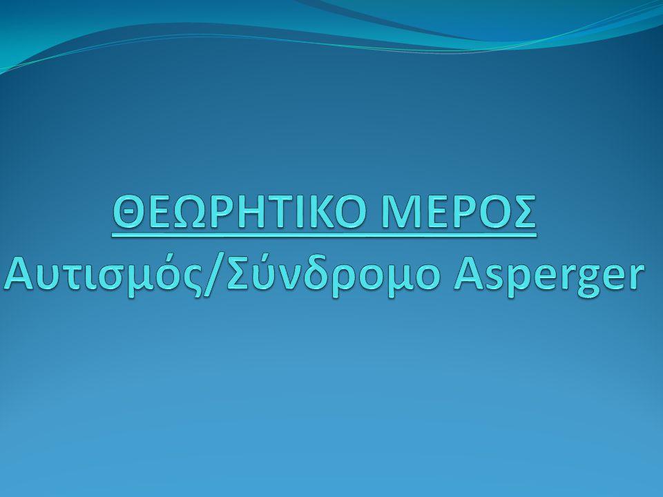 ΘΕΩΡΗΤΙΚΟ ΜΕΡΟΣ Aυτισμός/Σύνδρομο Asperger