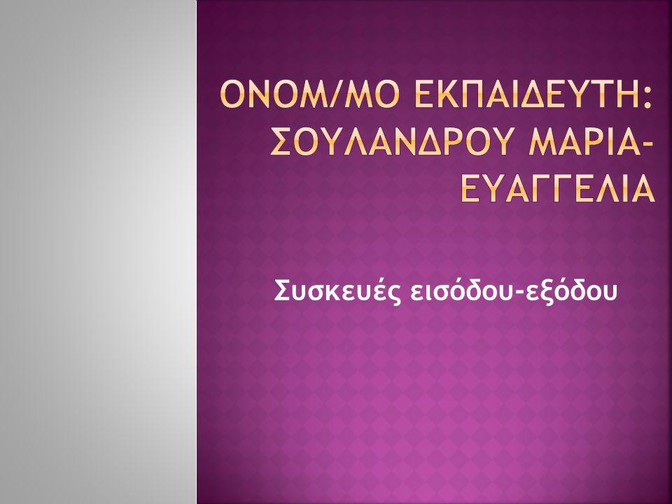 ΟΝΟΜ/ΜΟ ΕΚΠΑΙΔΕΥΤΗ: ΣΟΥΛΑΝΔΡΟΥ ΜΑΡΙΑ-ΕΥΑΓΓΕΛΙΑ