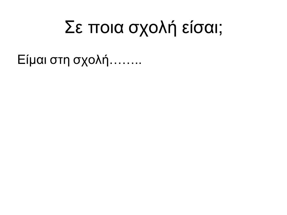 Σε ποια σχολή είσαι; Είμαι στη σχολή……..