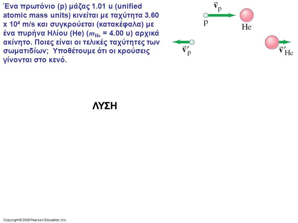 Ένα πρωτόνιο (p) μάζας 1.01 u (unified atomic mass units) κινείται με ταχύτητα 3.60 x 104 m/s και συγκρούεται (κατακέφαλα) με ένα πυρήνα Ηλίου (He) (mHe = 4.00 u) αρχικά ακίνητο. Ποιες είναι οι τελικές ταχύτητες των σωματιδίων; Υποθέτουμε ότι οι κρούσεις γίνονται στο κενό.