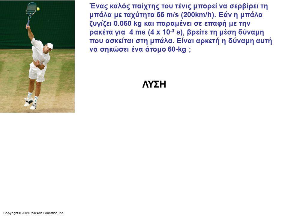 Ένας καλός παίχτης του τένις μπορεί να σερβίρει τη μπάλα με ταχύτητα 55 m/s (200km/h). Εάν η μπάλα ζυγίζει 0.060 kg και παραμένει σε επαφή με την ρακέτα για 4 ms (4 x 10-3 s), βρείτε τη μέση δύναμη που ασκείται στη μπάλα. Είναι αρκετή η δύναμη αυτή να σηκώσει ένα άτομο 60-kg ;