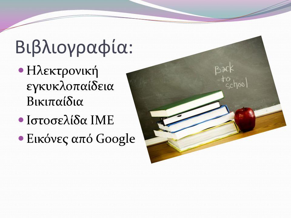 Βιβλιογραφία: Ηλεκτρονική εγκυκλοπαίδεια Βικιπαίδια Ιστοσελίδα ΙΜΕ
