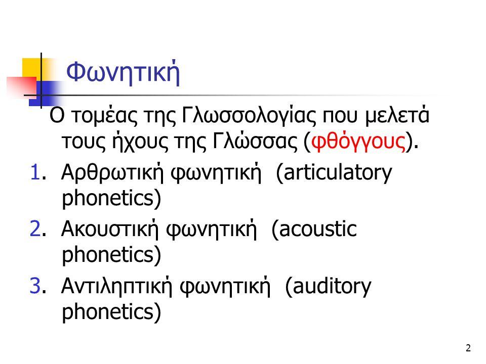 Φωνητική Ο τομέας της Γλωσσολογίας που μελετά τους ήχους της Γλώσσας (φθόγγους). 1. Αρθρωτική φωνητική (articulatory phonetics)