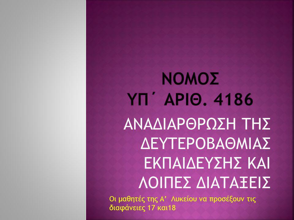 ΝΟΜΟΣ ΥΠ΄ ΑΡΙΘ. 4186 ΑΝΑΔΙΑΡΘΡΩΣΗ ΤΗΣ ΔΕΥΤΕΡΟΒΑΘΜΙΑΣ ΕΚΠΑΙΔΕΥΣΗΣ ΚΑΙ ΛΟΙΠΕΣ ΔΙΑΤΑΞΕΙΣ.