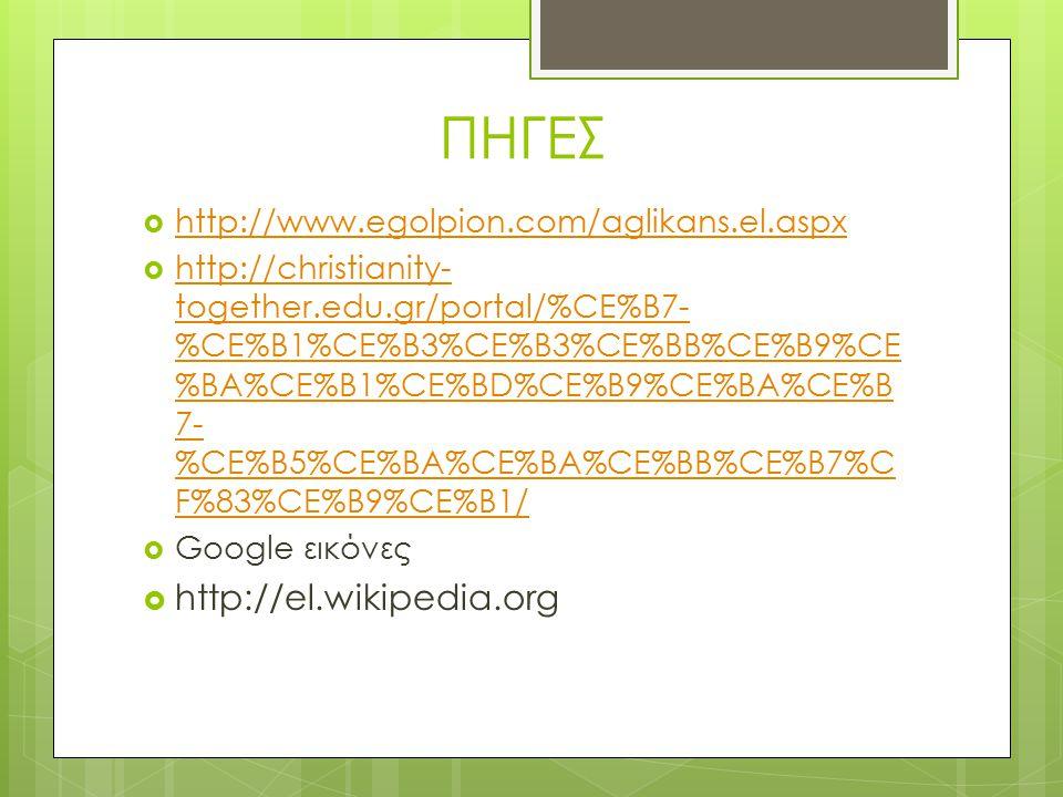 ΠΗΓΕΣ http://el.wikipedia.org http://www.egolpion.com/aglikans.el.aspx