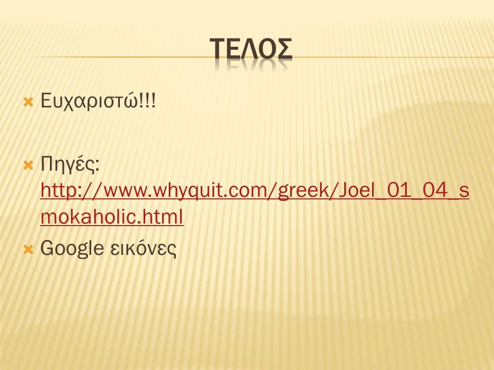 τελοσ Ευχαριστώ!!! Πηγές: http://www.whyquit.com/greek/Joel_01_04_smokaholic.html Google εικόνες