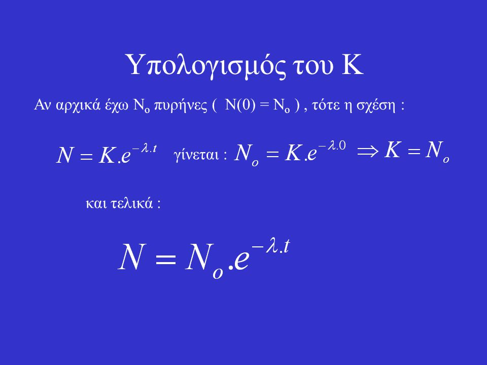 Υπολογισμός του Κ Αν αρχικά έχω Νο πυρήνες ( Ν(0) = Νο ) , τότε η σχέση : γίνεται : και τελικά :