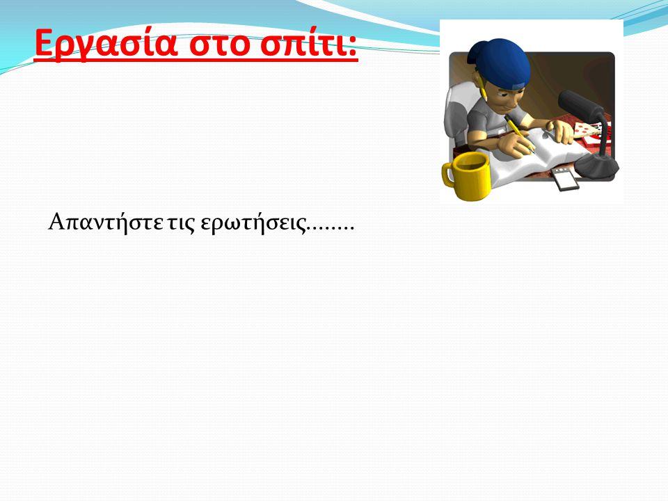 Εργασία στο σπίτι: Απαντήστε τις ερωτήσεις........