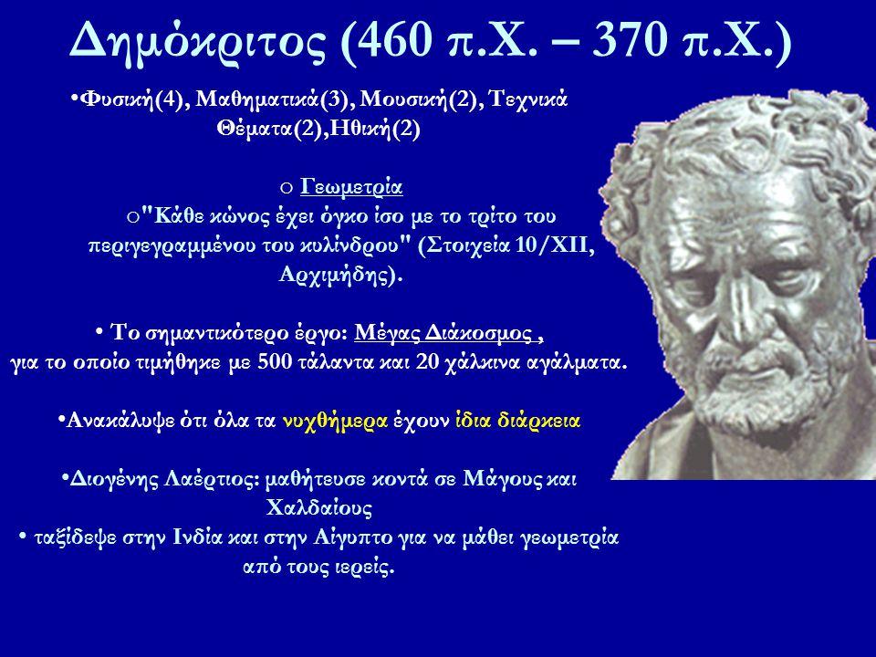 Δημόκριτος (460 π.Χ. – 370 π.Χ.) Φυσική(4), Μαθηματικά(3), Μουσική(2), Τεχνικά Θέματα(2),Ηθική(2) Γεωμετρία.