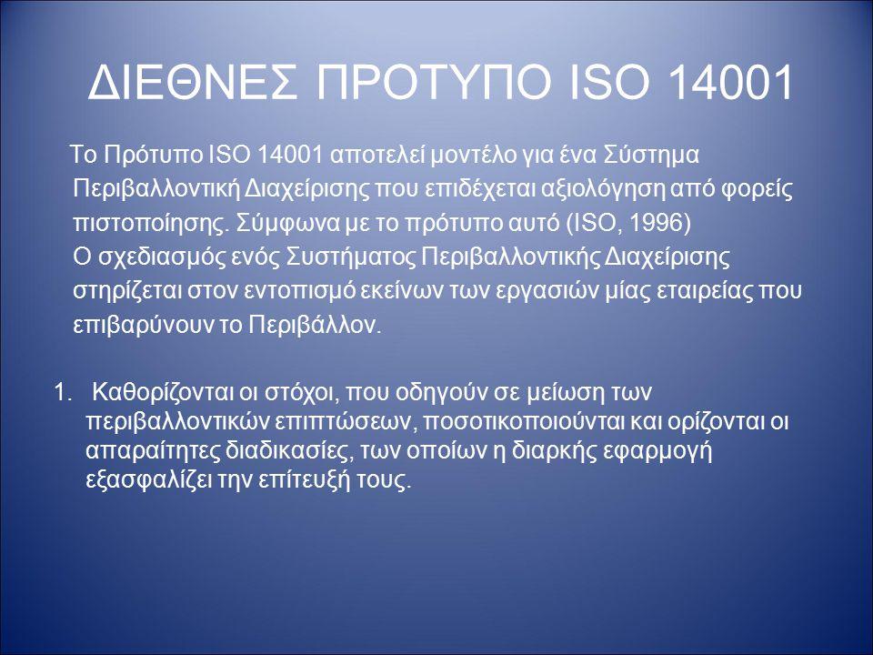 ΔΙΕΘΝΕΣ ΠΡΟΤΥΠΟ ISO 14001 Tο Πρότυπο ISO 14001 αποτελεί μοντέλο για ένα Σύστημα. Περιβαλλοντική Διαχείρισης που επιδέχεται αξιολόγηση από φορείς.