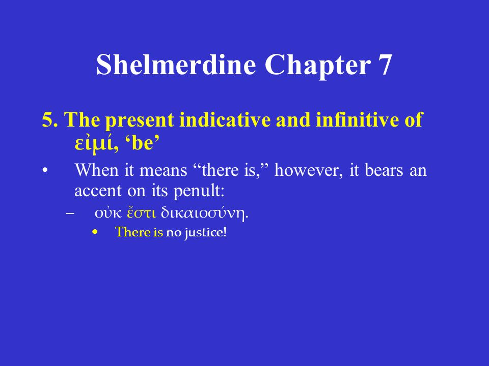 Shelmerdine Chapter 7 5. The present indicative and infinitive of εἰμί, 'be' When it means there is, however, it bears an accent on its penult:
