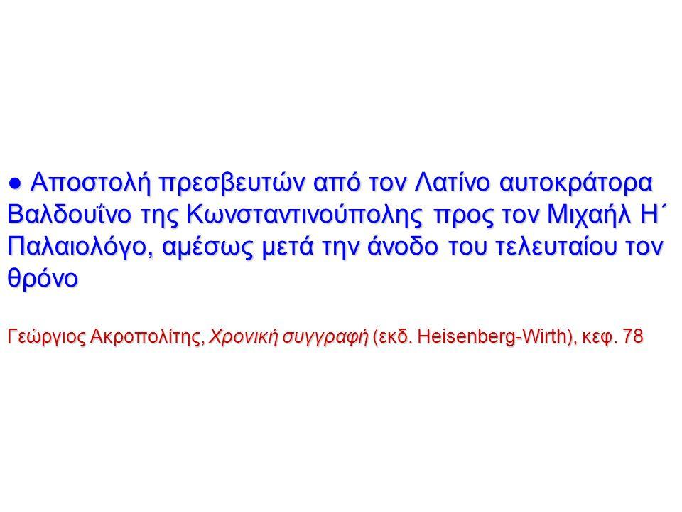 ● Αποστολή πρεσβευτών από τον Λατίνο αυτοκράτορα Βαλδουΐνο της Κωνσταντινούπολης προς τον Μιχαήλ Η΄ Παλαιολόγο, αμέσως μετά την άνοδο του τελευταίου τον θρόνο Γεώργιος Ακροπολίτης, Χρονική συγγραφή (εκδ.