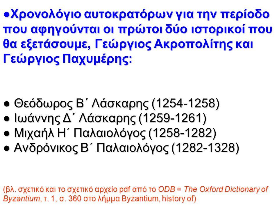 ●Χρονολόγιο αυτοκρατόρων για την περίοδο που αφηγούνται οι πρώτοι δύο ιστορικοί που θα εξετάσουμε, Γεώργιος Ακροπολίτης και Γεώργιος Παχυμέρης: ● Θεόδωρος Β΄ Λάσκαρης (1254-1258) ● Ιωάννης Δ΄ Λάσκαρης (1259-1261) ● Μιχαήλ Η΄ Παλαιολόγος (1258-1282) ● Ανδρόνικος Β΄ Παλαιολόγος (1282-1328) (βλ.