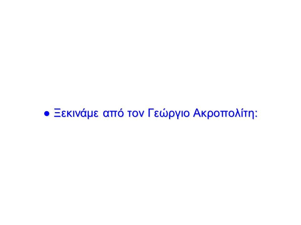 ● Ξεκινάμε από τον Γεώργιο Ακροπολίτη: